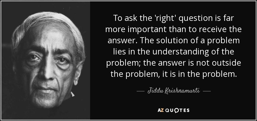 quote-to-ask-the-right-question-is-far-more-important-than-to-receive-the-answer-the-solution-jiddu-krishnamurti-51-33-65